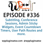WordPress Plugins A to Z Episode 336 Subtitling, Conference Sessions, Admin Sticky Widgets