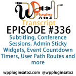Transcript of Episode 336 WP Plugins A to Z Subtitling, Conference Sessions, Admin Sticky Widgets, Event Countdown Timers, User Path Routes and more