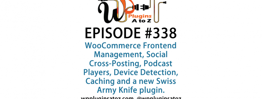 It's Episode 338 and we've got plugins for WooCommerce Frontend Management, Social Cross-Posting, Podcast Players, Device Detection, Caching and a new Swiss Army Knife plugin you'll want to know about. It's all coming up on WordPress Plugins A-Z!