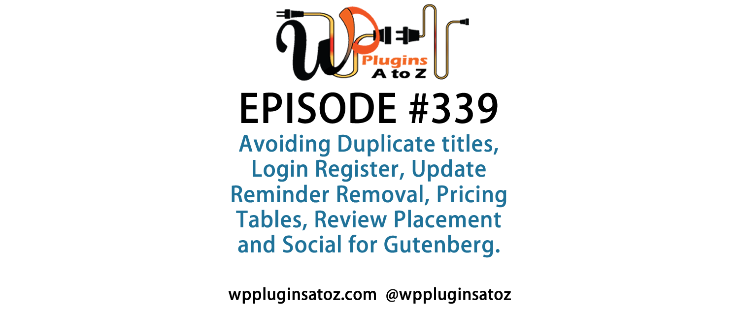 It's Episode 339 and we've got plugins for Avoiding Duplicate titles, Login Register, Update Reminder Removal, Pricing Tables, Review Placement and Social for Gutenberg. It's all coming up on WordPress Plugins A-Z!
