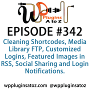 It's Episode 342 and we've got plugins for Cleaning Shortcodes, Media Library FTP, Customized Logins, Featured Images in RSS, Social Sharing and Login Notifications. It's all coming up on WordPress Plugins A-Z!