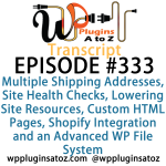 Transcript of Episode 333 WP Plugins A to Z Multiple Shipping Addresses, Site Health Checks