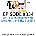 Transcript of Episode 334 WP Plugins A to Z Anti-Spam, Hosting with WordPress and Site building
