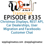 Transcript of Episode 335 WP Plugins A to Z Christmas Displays, REST API, Car Dealerships, User Migration and Facebook's Customer Chat