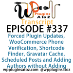 Transcript of Episode 337 WP Plugins A to Z Forced Plugin Updates, WooCommerce Phone Verification, Shortcode Finder, Gravatar Cache, Scheduled Posts and Adding Authors without Adding Users