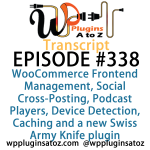 Transcript of Episode 338 WP Plugins A to Z WooCommerce Frontend Management, Social Cross-Posting, Podcast Players, Device Detection, Caching and a new Swiss Army Knife plugin