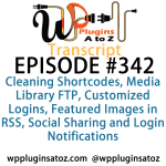 Transcript of Episode 342 WP Plugins A to Z Cleaning Shortcodes, Media Library FTP, Customized Logins, Featured Images in RSS, Social Sharing and Login Notifications
