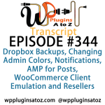 Transcript of Episode 344 WP Plugins A to Z Dropbox Backups, Changing Admin Colors, Notifications, AMP for Posts, WooCommerce Client Emulation and Resellers