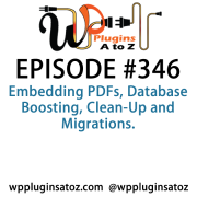It's Episode 346 and we've got plugins for Embedding PDFs, Database Boosting, Clean-Up and Migrations. It's all coming up on WordPress Plugins A-Z!