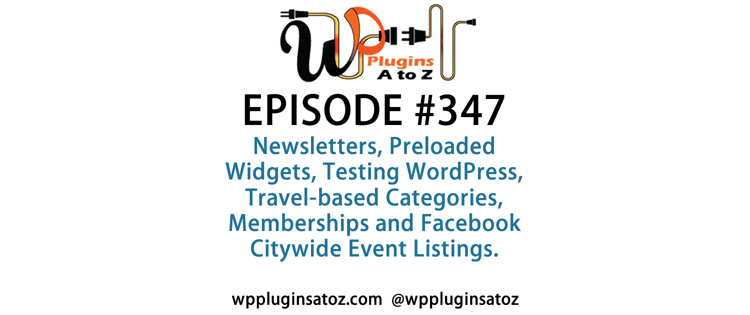 It's Episode 347 and we've got plugins for Newsletters, Preloaded Widgets, Testing WordPress, Travel-based Categories, Memberships and Facebook Citywide Event Listings. It's all coming up on WordPress Plugins A-Z!