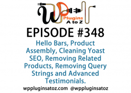 It's Episode 348 and we've got plugins for Hello Bars, Product Assembly, Cleaning Yoast SEO, Removing Related Products, Removing Query Strings and Advanced Testimonials. It's all coming up on WordPress Plugins A-Z!