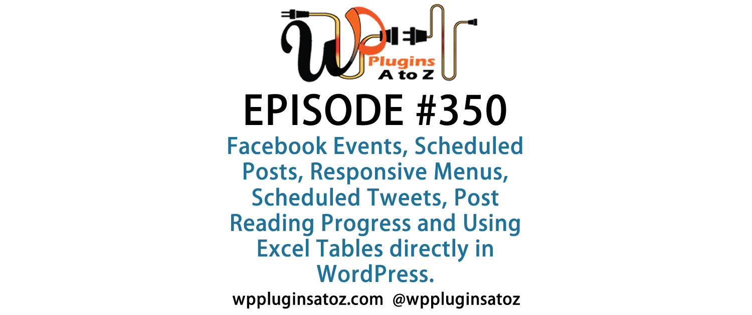 It's Episode 350 and we've got plugins for Facebook Events, Scheduled Posts, Responsive Menus, Scheduled Tweets, Post Reading Progress and Using Excel Tables directly in WordPress. It's all coming up on WordPress Plugins A-Z!