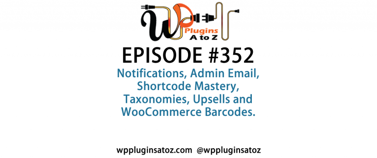 It's Episode 352 and we've got plugins for Notifications, Admin Email, Shortcode Mastery, Taxonomies, Upsells and WooCommerce Barcodes. It's all coming up on WordPress Plugins A-Z!