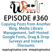 It's Episode 360 and we've got plugins for Copying Posts from Another Blog, Media Library Management, Self-Hosted Google Fonts, Drag & Drop Surveys and Instant Discounts for Newsletter Subscription. It's all coming up on WordPress Plugins A-Z!
