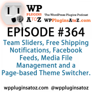 It's Episode 364 and we've got plugins for Team Sliders, Free Shipping Notifications, Facebook Feeds, Media File Management and a Page-based Theme Switcher.. It's all coming up on WordPress Plugins A-Z!