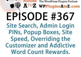 It's Episode 367 and we've got plugins for Site Search, Admin Login PINs, Popup Boxes, Site Speed, Overriding the Customizer and Addictive Word Count Rewards. It's all coming up on WordPress Plugins A-Z!