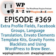 It's Episode 369 and we've got plugins for Extra Profile Fields, Facebook Groups, Language Translation, Envato Elements Template Kits, Gravity Forms Blacklists and Using WordPress to Brew Beer. It's all coming up on WordPress Plugins A-Z!