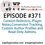 It's Episode 371 and we've got plugins for Content Redirects, Plugin Notes,Conversion Tracking, Custom Author Profiles and Read-Only Admins. It's all coming up on WordPress Plugins A-Z!