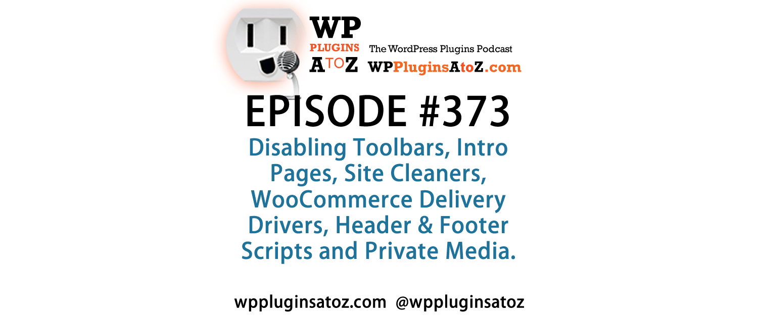 It's Episode 373 and we've got plugins for Disabling Toolbars, Intro Pages, Site Cleaners, WooCommerce Delivery Drivers, Header & Footer Scripts and Private Media. It's all coming up on WordPress Plugins A-Z!