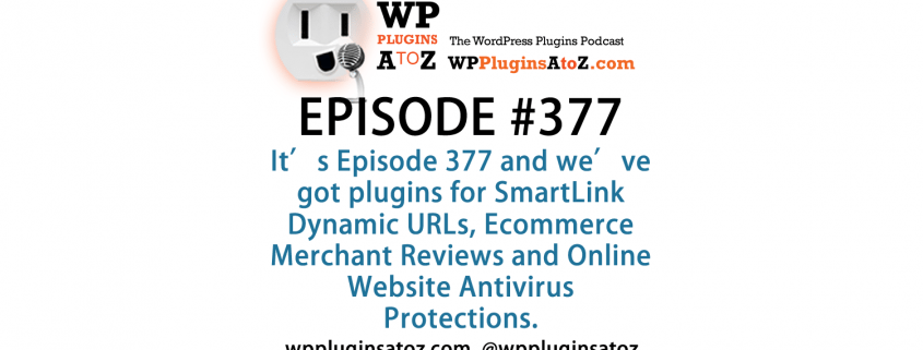 It's Episode 377 and we've got plugins for SmartLink Dynamic URLs, Ecommerce Merchant Reviews and Online Website Antivirus Protections. It's all coming up on WordPress Plugins A-Z!