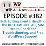 WordPress Plugins A to Z Episode 382 Bulk Editing Events, Handling the REST XML-RPC API