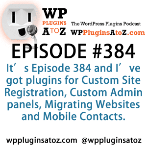 It's Episode 384 and I've got plugins for Custom Site Registration, Custom Admin panels, Migrating Websites and Mobile Contacts. It's all coming up on WordPress Plugins A-Z!
