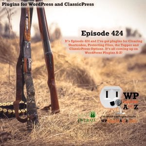 It's Episode 424 and I've got plugins for Clearing Shortcodes, Protecting Files, the Topper and ClassicPress Options. It's all coming up on WordPress Plugins A-Z!